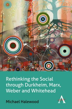Rethinking the Social through Durkheim, Marx, Weber and Whitehead