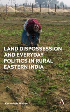 Land Dispossession and Everyday Politics in Rural Eastern India