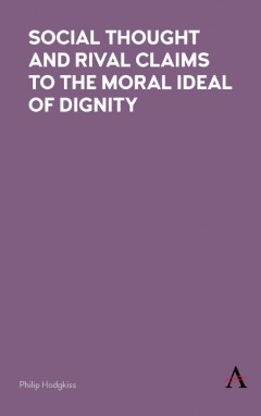 Social Thought and Rival Claims to the Moral Ideal of Dignity