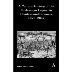 A Cultural History of the Bushranger Legend in Theatres and Cinemas, 1828–2017
